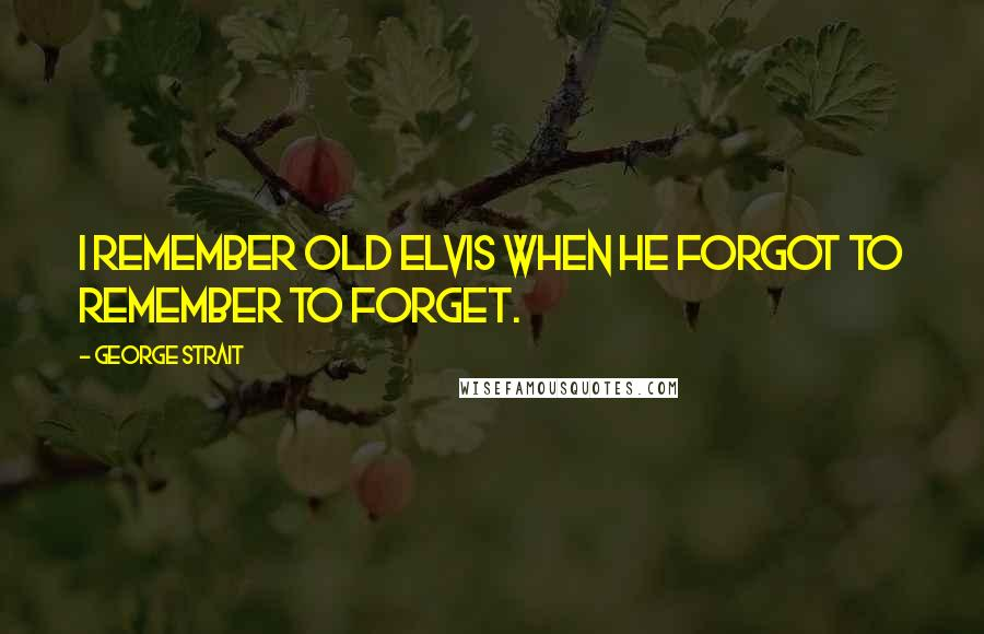 George Strait quotes: I remember old Elvis when he forgot to remember to forget.