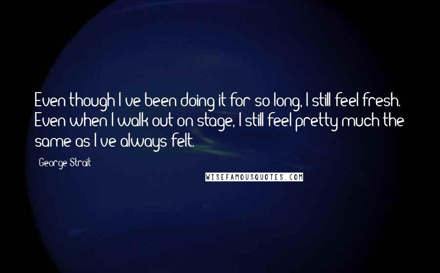 George Strait quotes: Even though I've been doing it for so long, I still feel fresh. Even when I walk out on stage, I still feel pretty much the same as I've always