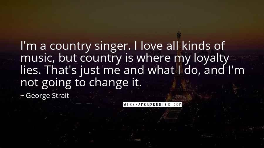 George Strait quotes: I'm a country singer. I love all kinds of music, but country is where my loyalty lies. That's just me and what I do, and I'm not going to change