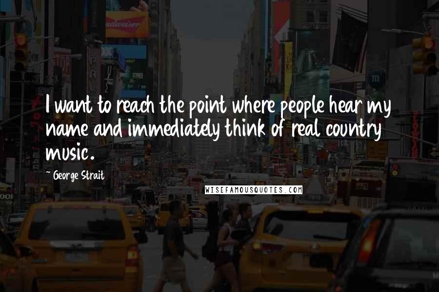 George Strait quotes: I want to reach the point where people hear my name and immediately think of real country music.