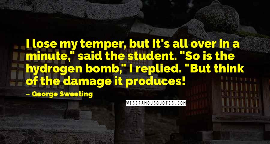"""George Sweeting quotes: I lose my temper, but it's all over in a minute,"""" said the student. """"So is the hydrogen bomb,"""" I replied. """"But think of the damage it produces!"""