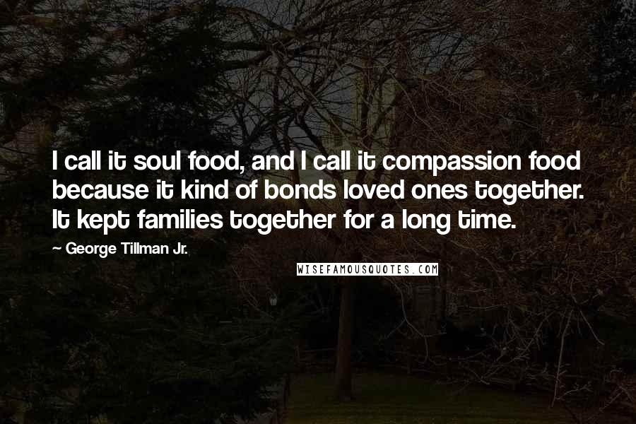 George Tillman Jr. quotes: I call it soul food, and I call it compassion food because it kind of bonds loved ones together. It kept families together for a long time.