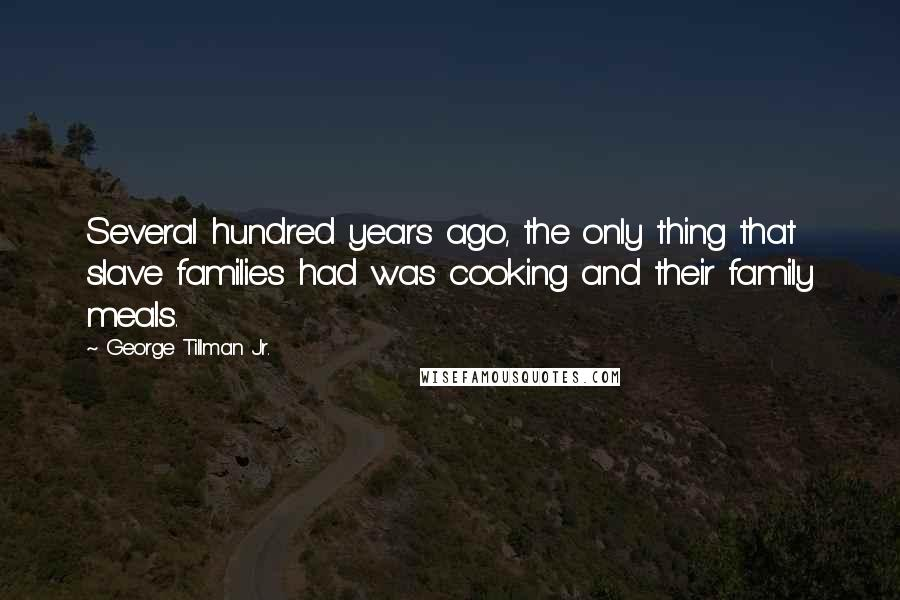 George Tillman Jr. quotes: Several hundred years ago, the only thing that slave families had was cooking and their family meals.