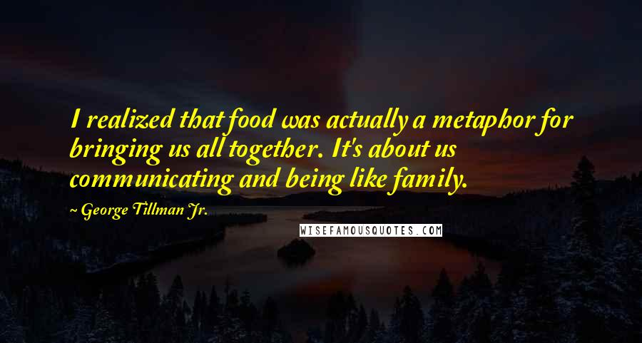 George Tillman Jr. quotes: I realized that food was actually a metaphor for bringing us all together. It's about us communicating and being like family.