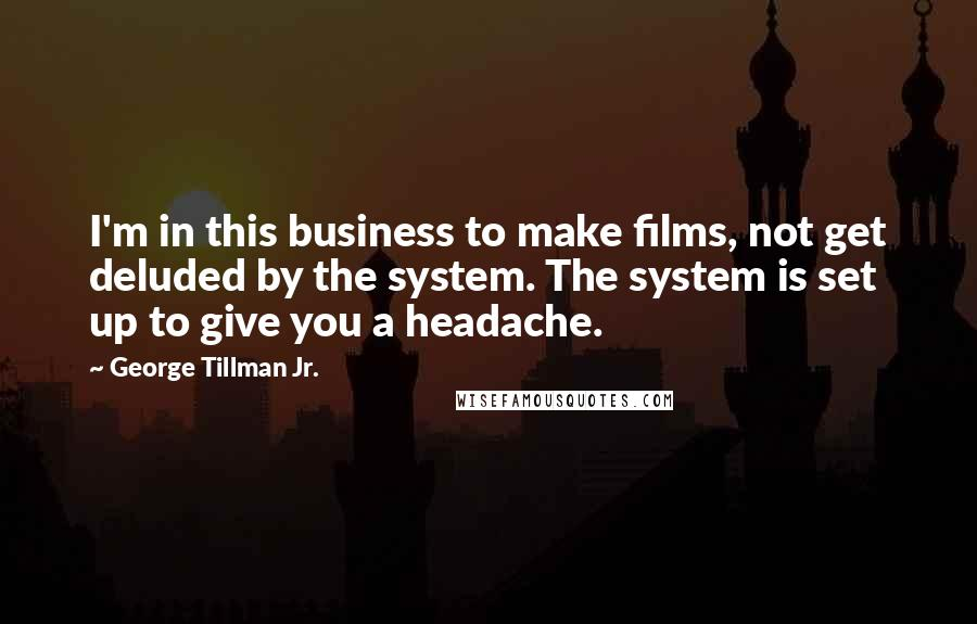 George Tillman Jr. quotes: I'm in this business to make films, not get deluded by the system. The system is set up to give you a headache.