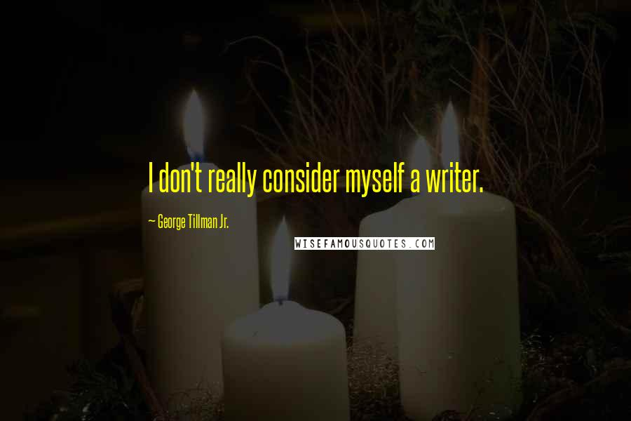 George Tillman Jr. quotes: I don't really consider myself a writer.