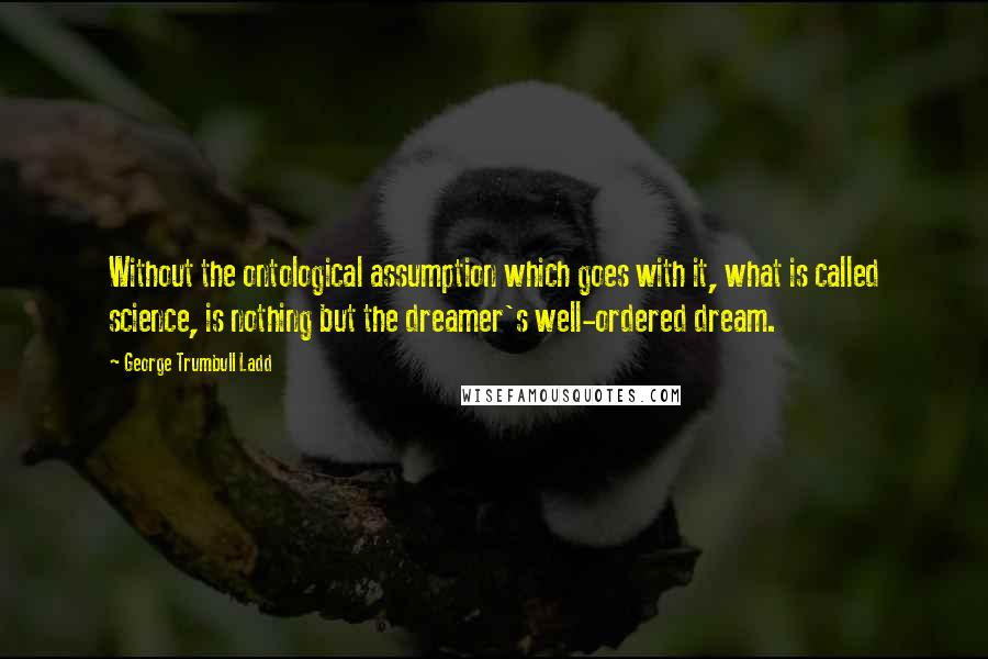 George Trumbull Ladd quotes: Without the ontological assumption which goes with it, what is called science, is nothing but the dreamer's well-ordered dream.