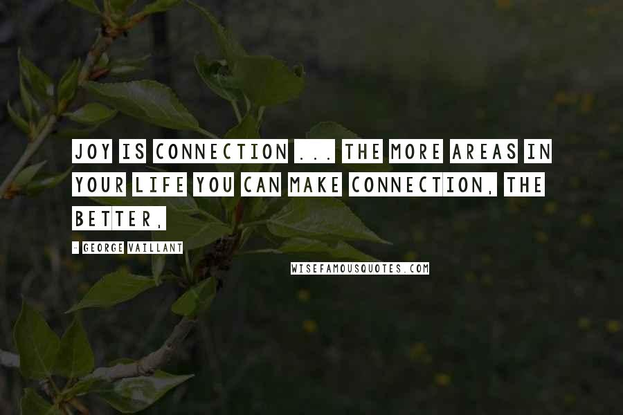 George Vaillant quotes: Joy is connection ... The more areas in your life you can make connection, the better,