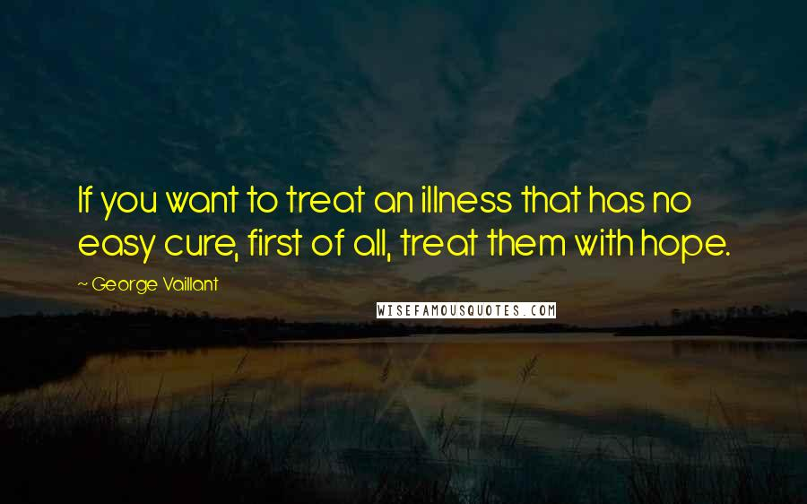 George Vaillant quotes: If you want to treat an illness that has no easy cure, first of all, treat them with hope.