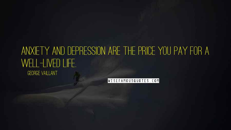 George Vaillant quotes: Anxiety and depression are the price you pay for a well-lived life.