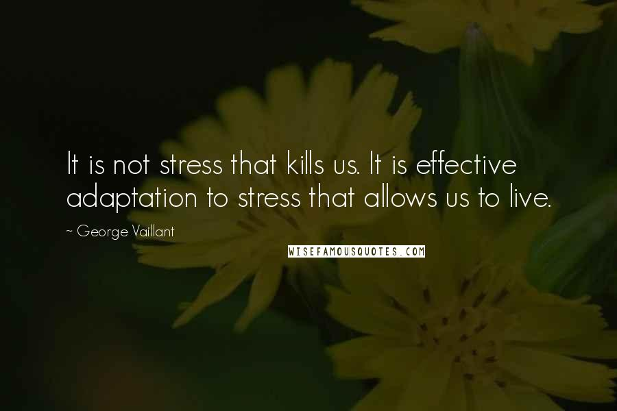 George Vaillant quotes: It is not stress that kills us. It is effective adaptation to stress that allows us to live.