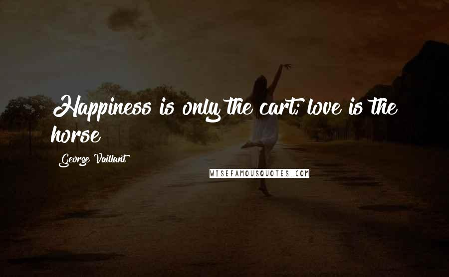 George Vaillant quotes: Happiness is only the cart; love is the horse
