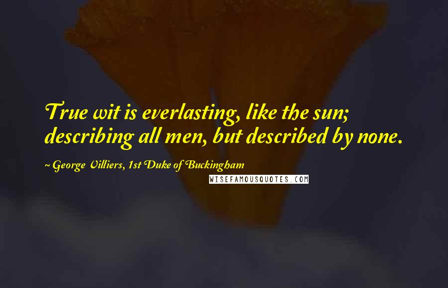 George Villiers, 1st Duke Of Buckingham quotes: True wit is everlasting, like the sun; describing all men, but described by none.