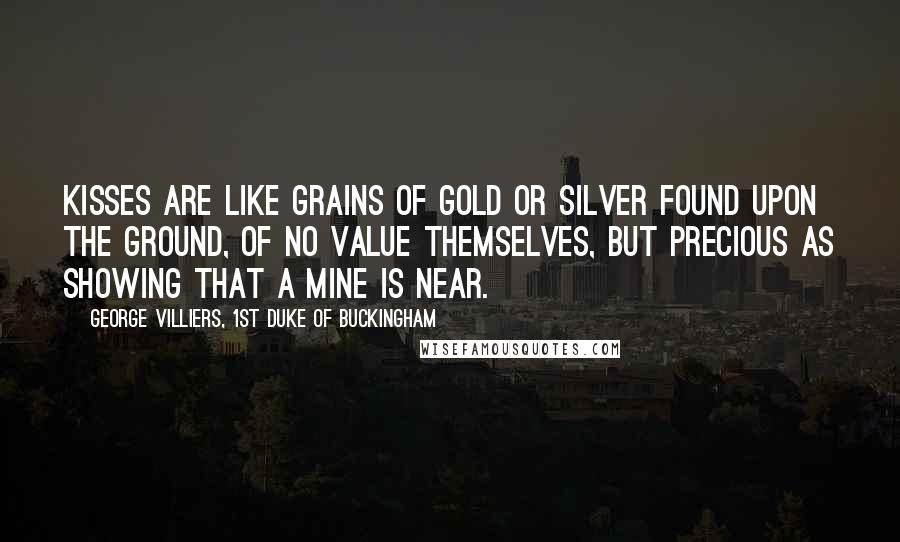 George Villiers, 1st Duke Of Buckingham quotes: Kisses are like grains of gold or silver found upon the ground, of no value themselves, but precious as showing that a mine is near.