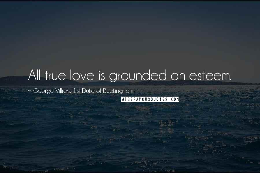 George Villiers, 1st Duke Of Buckingham quotes: All true love is grounded on esteem.