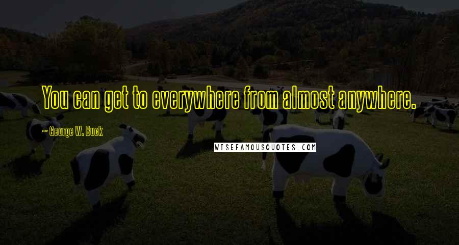 George W. Buck quotes: You can get to everywhere from almost anywhere.