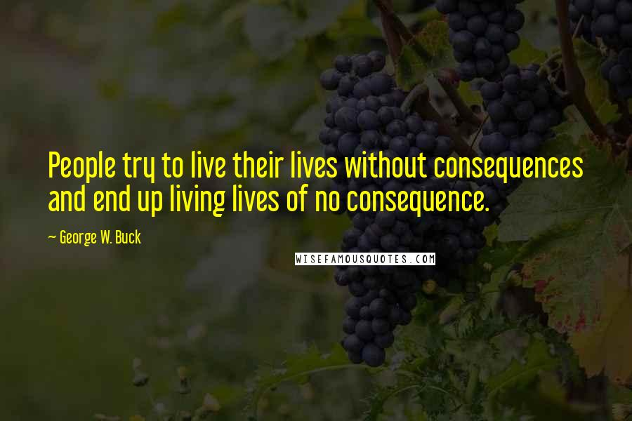 George W. Buck quotes: People try to live their lives without consequences and end up living lives of no consequence.