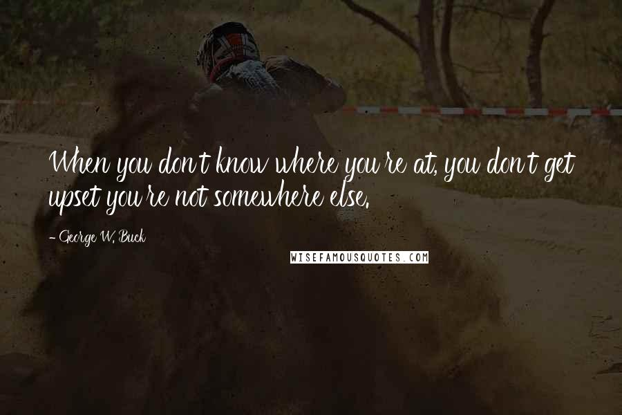 George W. Buck quotes: When you don't know where you're at, you don't get upset you're not somewhere else.