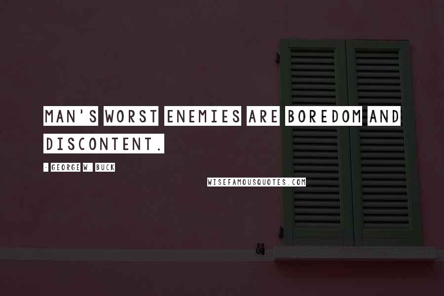 George W. Buck quotes: Man's worst enemies are boredom and discontent.
