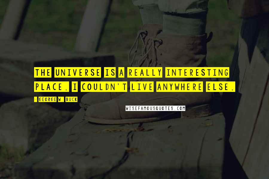 George W. Buck quotes: The universe is a really interesting place. I couldn't live anywhere else.