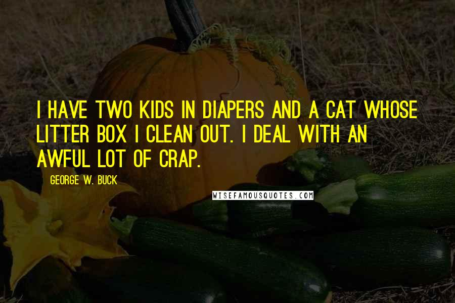 George W. Buck quotes: I have two kids in diapers and a cat whose litter box I clean out. I deal with an awful lot of crap.
