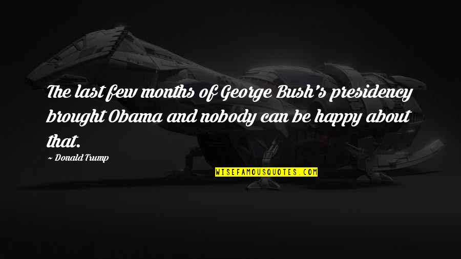 George W Bush's Presidency Quotes By Donald Trump: The last few months of George Bush's presidency