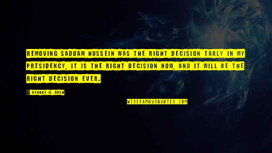 George W Bush's Presidency Quotes By George W. Bush: Removing Saddam Hussein was the right decision early