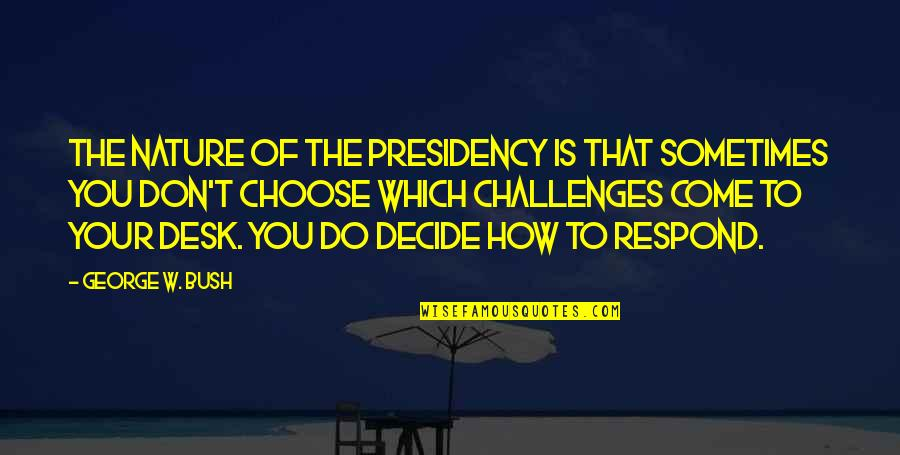 George W Bush's Presidency Quotes By George W. Bush: The nature of the presidency is that sometimes