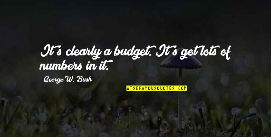 George W Bush's Presidency Quotes By George W. Bush: It's clearly a budget. It's got lots of