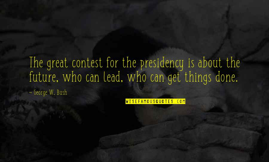George W Bush's Presidency Quotes By George W. Bush: The great contest for the presidency is about