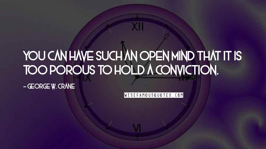 George W. Crane quotes: You can have such an open mind that it is too porous to hold a conviction.