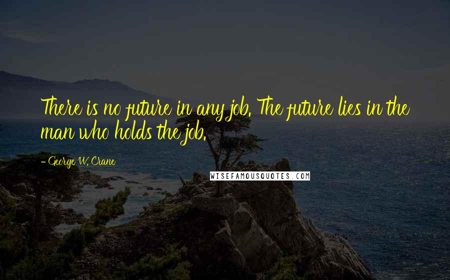 George W. Crane quotes: There is no future in any job. The future lies in the man who holds the job.