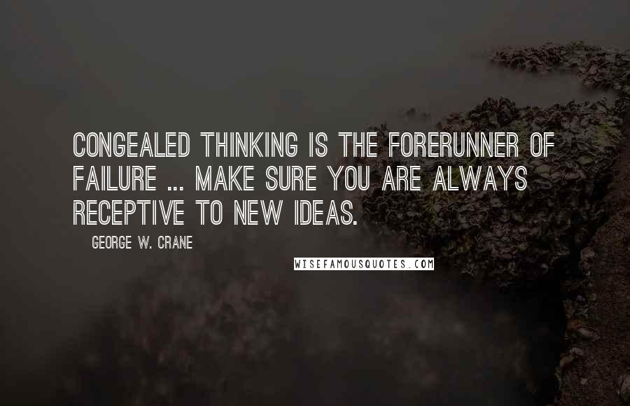 George W. Crane quotes: Congealed thinking is the forerunner of failure ... make sure you are always receptive to new ideas.