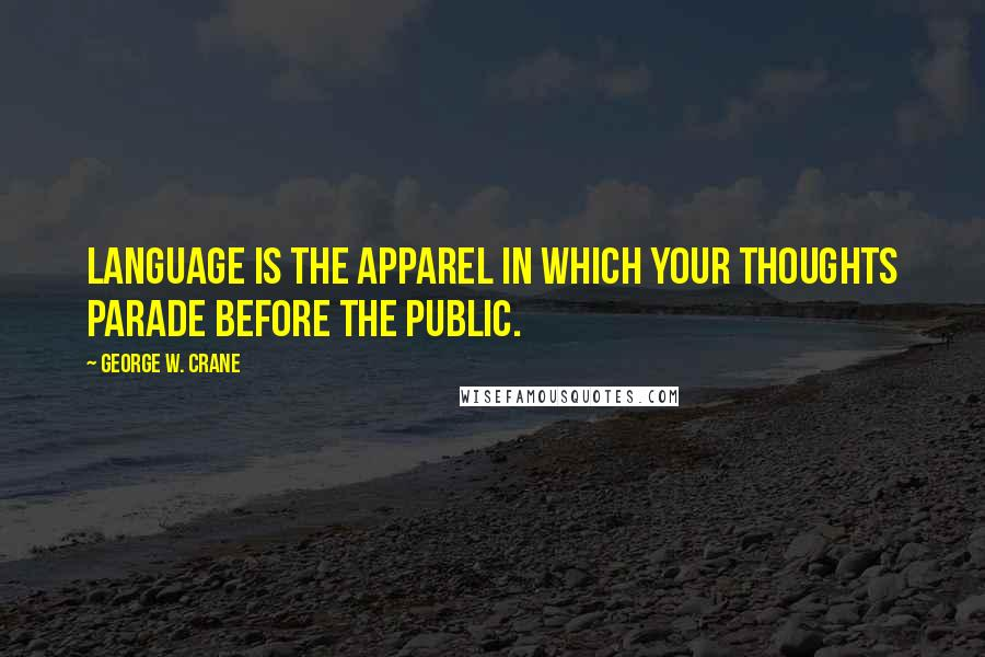 George W. Crane quotes: Language is the apparel in which your thoughts parade before the public.