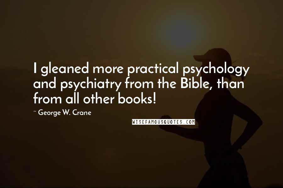 George W. Crane quotes: I gleaned more practical psychology and psychiatry from the Bible, than from all other books!