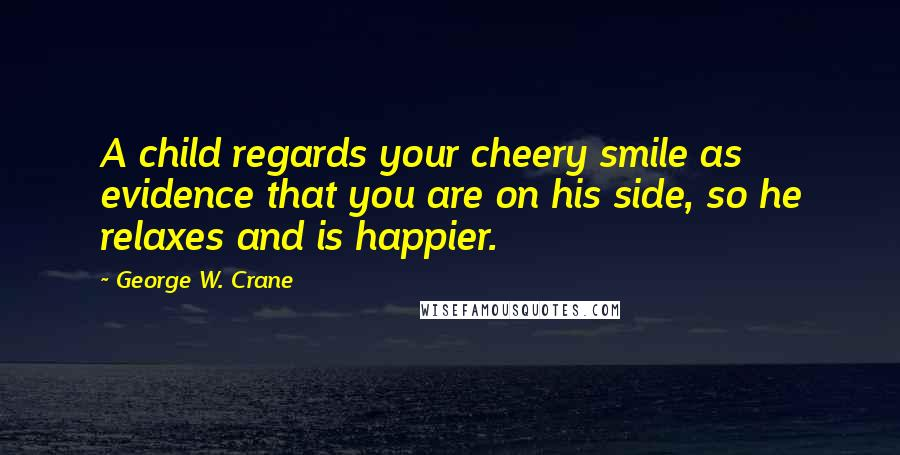 George W. Crane quotes: A child regards your cheery smile as evidence that you are on his side, so he relaxes and is happier.