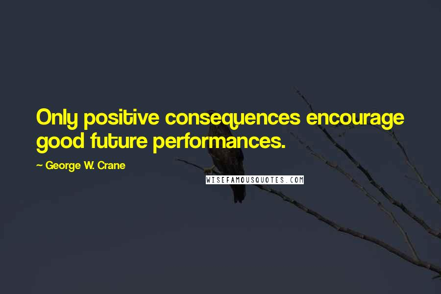 George W. Crane quotes: Only positive consequences encourage good future performances.