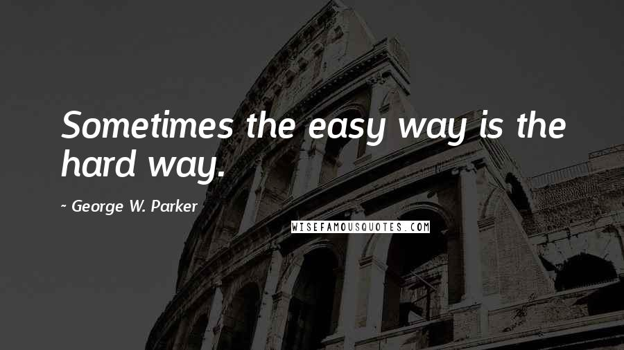 George W. Parker quotes: Sometimes the easy way is the hard way.