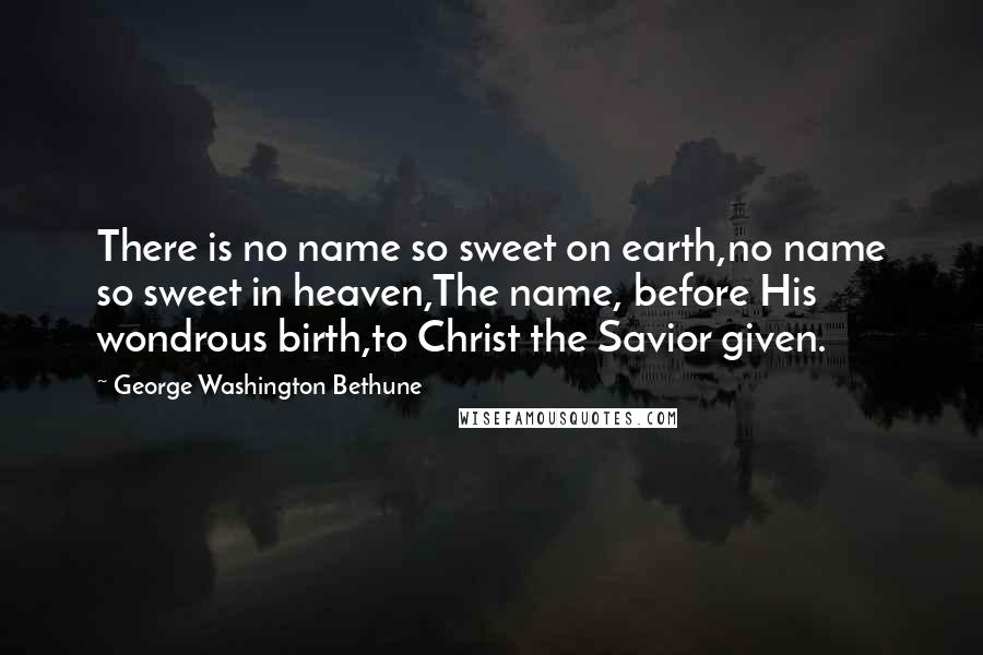 George Washington Bethune quotes: There is no name so sweet on earth,no name so sweet in heaven,The name, before His wondrous birth,to Christ the Savior given.