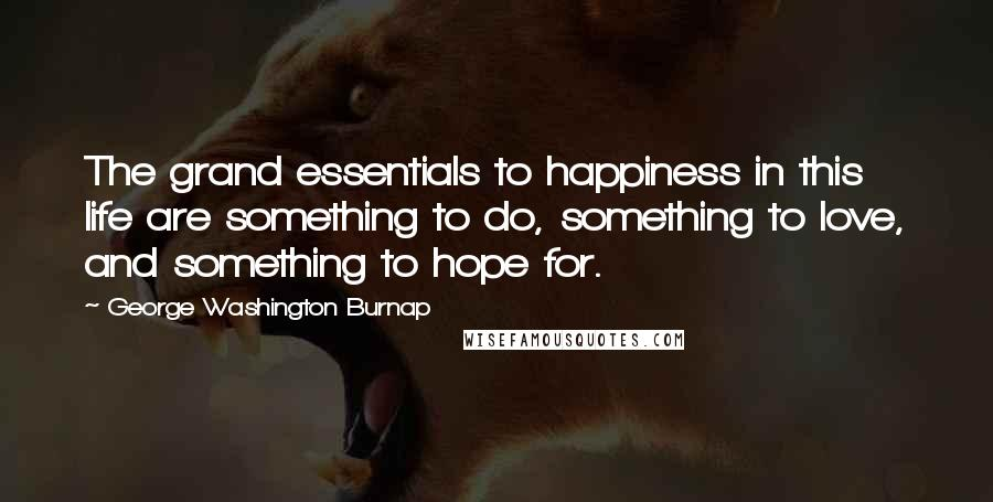 George Washington Burnap quotes: The grand essentials to happiness in this life are something to do, something to love, and something to hope for.