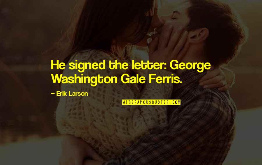George Washington Ferris Quotes By Erik Larson: He signed the letter: George Washington Gale Ferris.