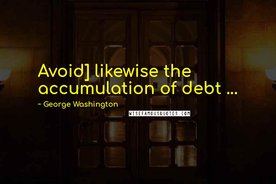 George Washington quotes: Avoid] likewise the accumulation of debt ...