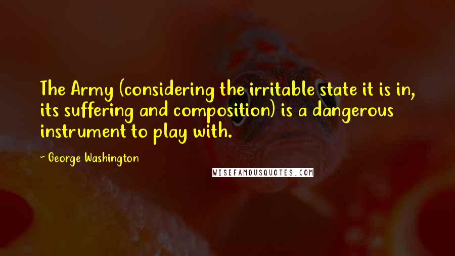 George Washington quotes: The Army (considering the irritable state it is in, its suffering and composition) is a dangerous instrument to play with.