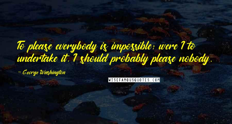 George Washington quotes: To please everybody is impossible; were I to undertake it, I should probably please nobody.