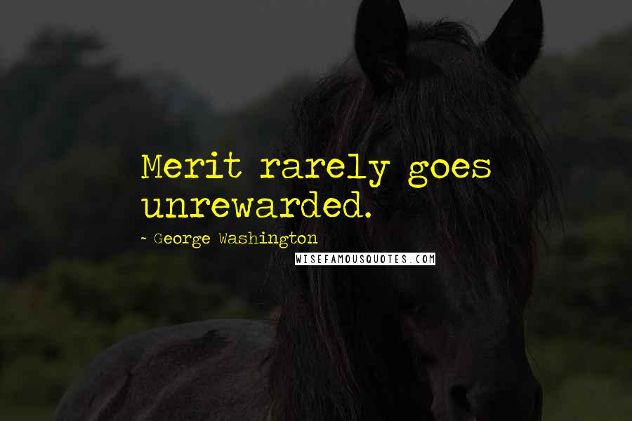 George Washington quotes: Merit rarely goes unrewarded.