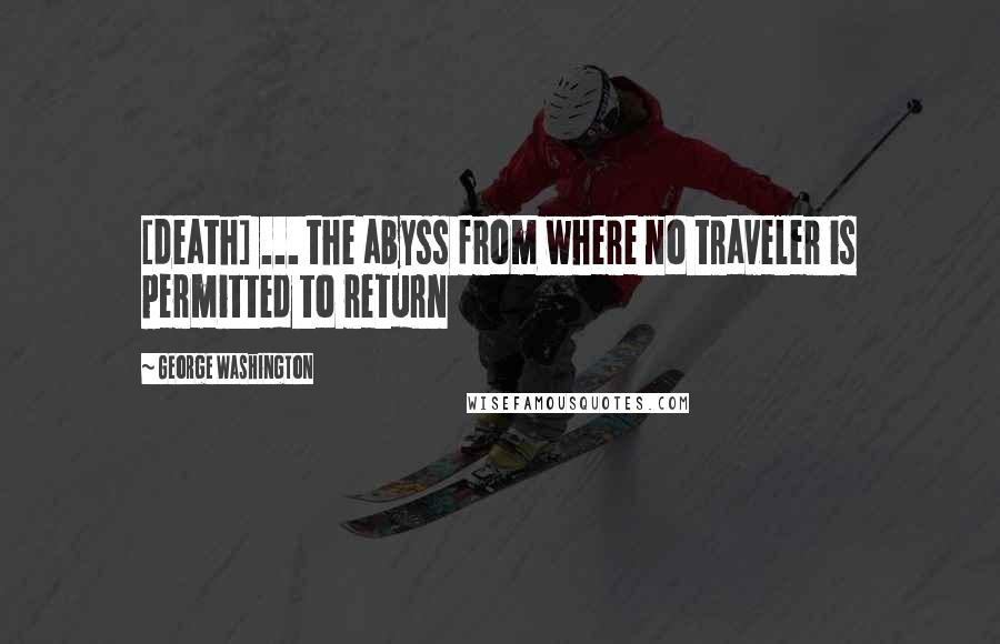 George Washington quotes: [death] ... the abyss from where no traveler is permitted to return