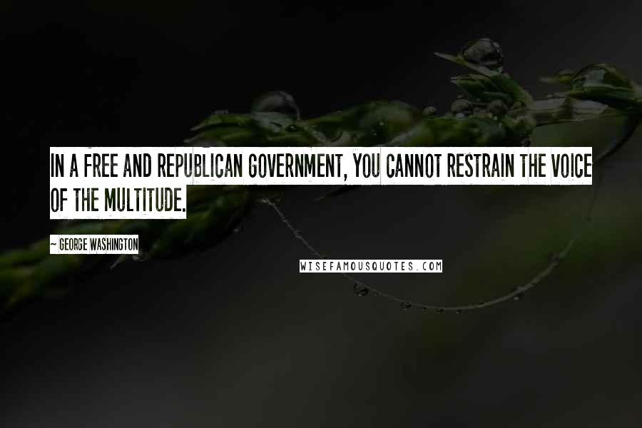 George Washington quotes: In a free and republican government, you cannot restrain the voice of the multitude.