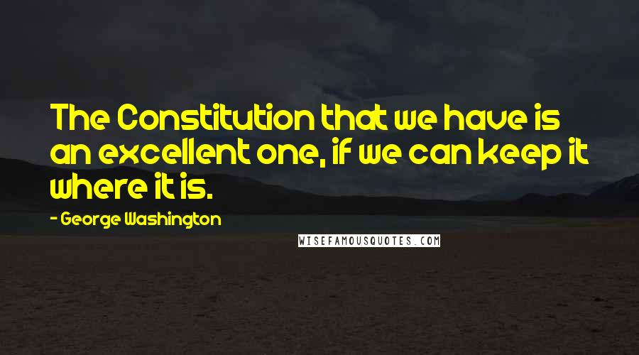 George Washington quotes: The Constitution that we have is an excellent one, if we can keep it where it is.