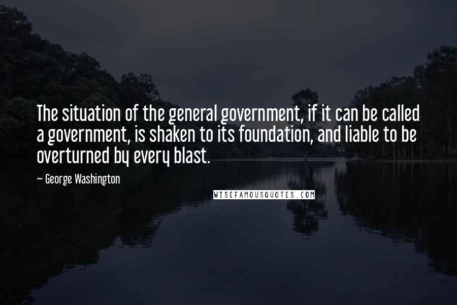 George Washington quotes: The situation of the general government, if it can be called a government, is shaken to its foundation, and liable to be overturned by every blast.