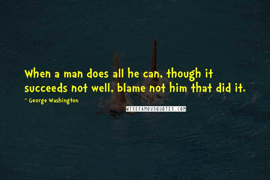 George Washington quotes: When a man does all he can, though it succeeds not well, blame not him that did it.
